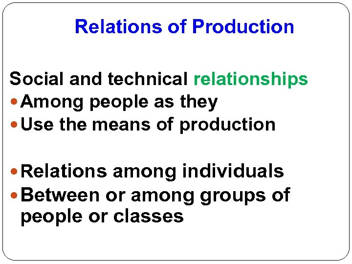 Relations of Production Social and technical relationships Among people as they Use the means