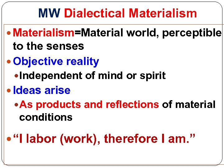 MW Dialectical Materialism=Material world, perceptible to the senses Objective reality Independent of mind or