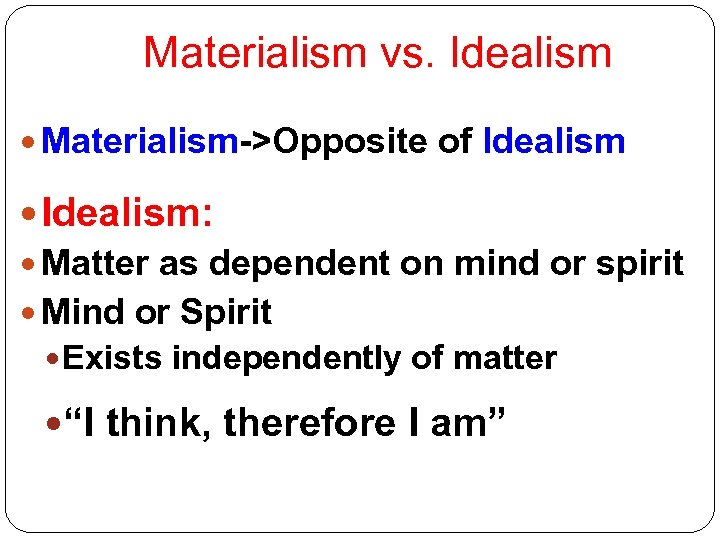 Materialism vs. Idealism Materialism->Opposite of Idealism: Matter as dependent on mind or spirit Mind