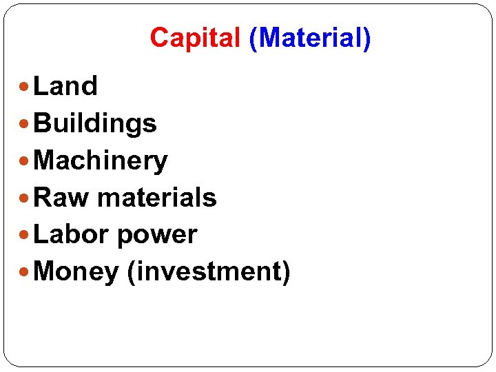 Capital (Material) Land Buildings Machinery Raw materials Labor power Money (investment)