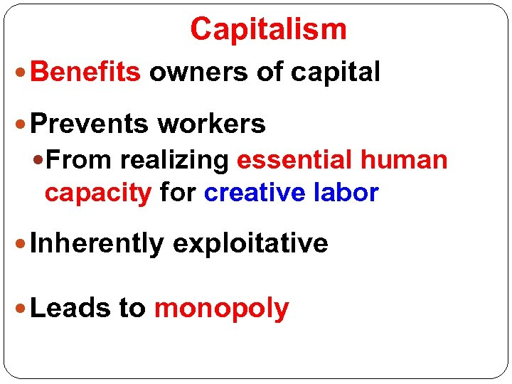 Capitalism Benefits owners of capital Prevents workers From realizing essential human capacity for creative