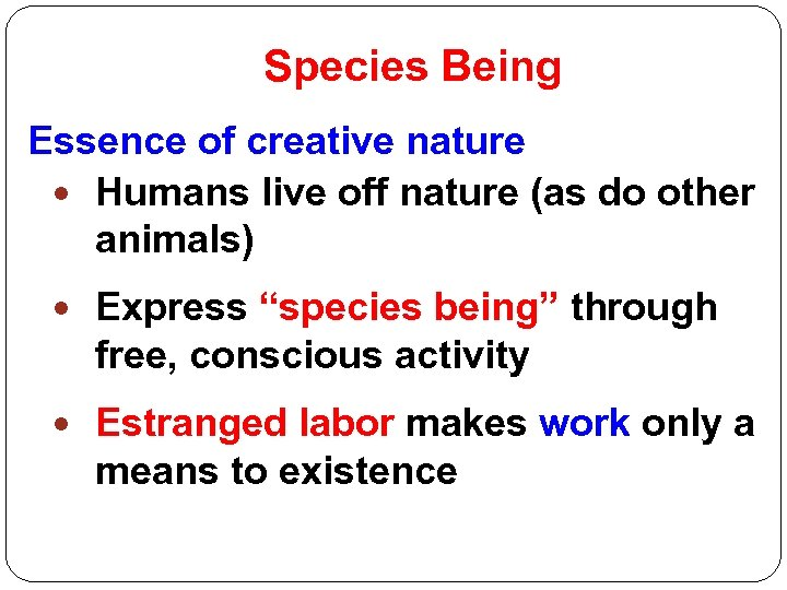 Species Being Essence of creative nature Humans live off nature (as do other animals)