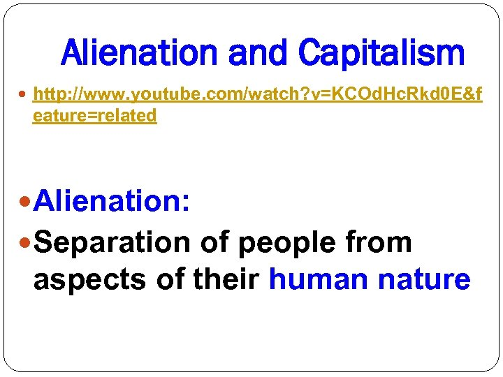 Alienation and Capitalism http: //www. youtube. com/watch? v=KCOd. Hc. Rkd 0 E&f eature=related Alienation: