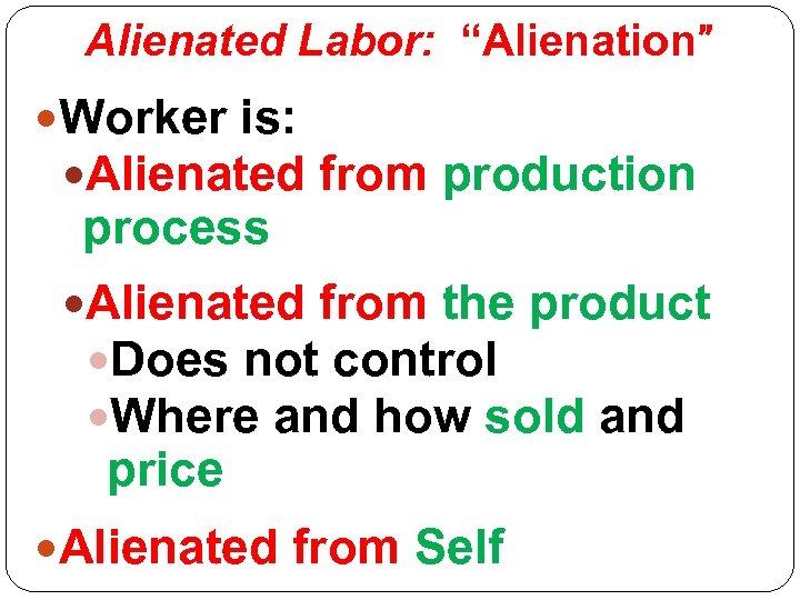 """Alienated Labor: """"Alienation"""" Worker is: Alienated from production process Alienated from the product Does"""