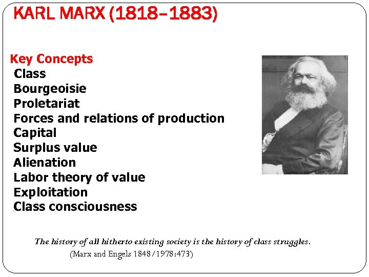 KARL MARX (1818– 1883) Key Concepts Class Bourgeoisie Proletariat Forces and relations of production