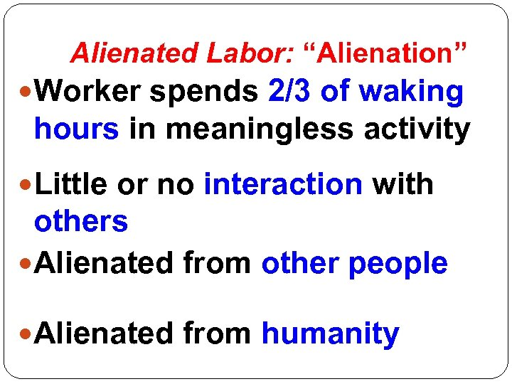 """Alienated Labor: """"Alienation"""" Worker spends 2/3 of waking hours in meaningless activity Little or"""