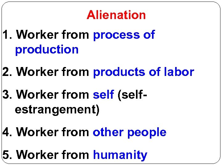 Alienation 1. Worker from process of production 2. Worker from products of labor 3.