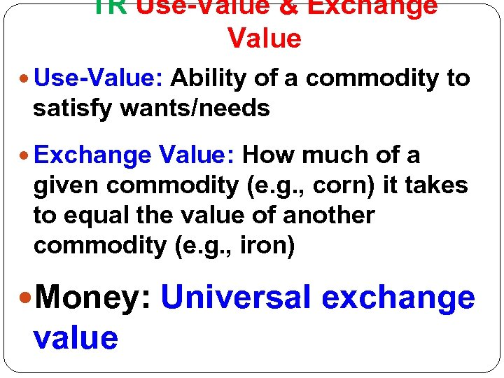 TR Use-Value & Exchange Value Use-Value: Ability of a commodity to satisfy wants/needs Exchange