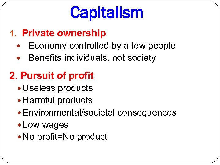 Capitalism 1. Private ownership Economy controlled by a few people Benefits individuals, not society