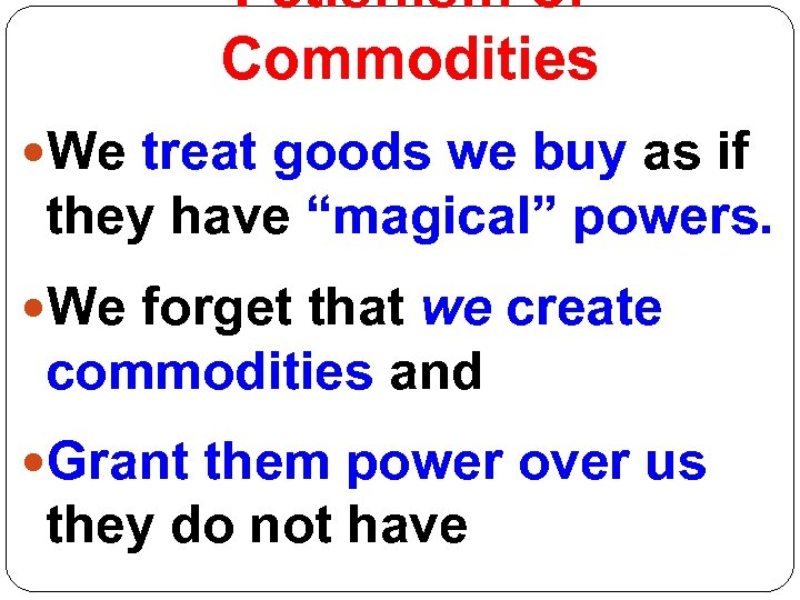 """Fetishism of Commodities We treat goods we buy as if they have """"magical"""" powers."""