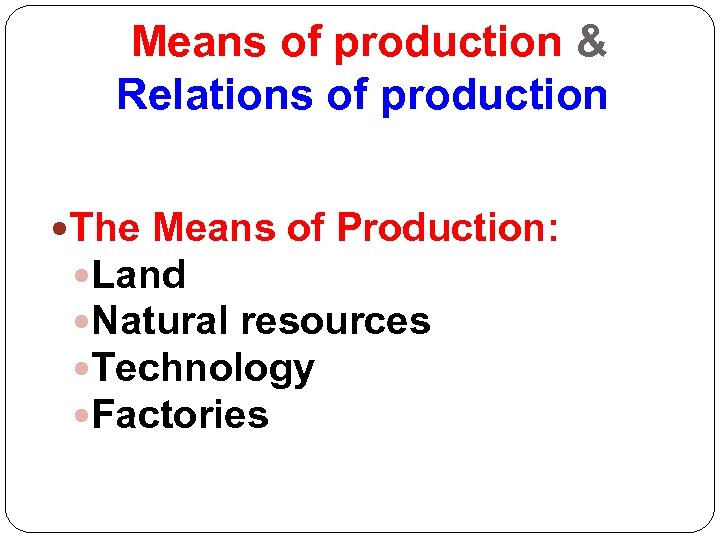 Means of production & Relations of production The Means of Production: Land Natural resources