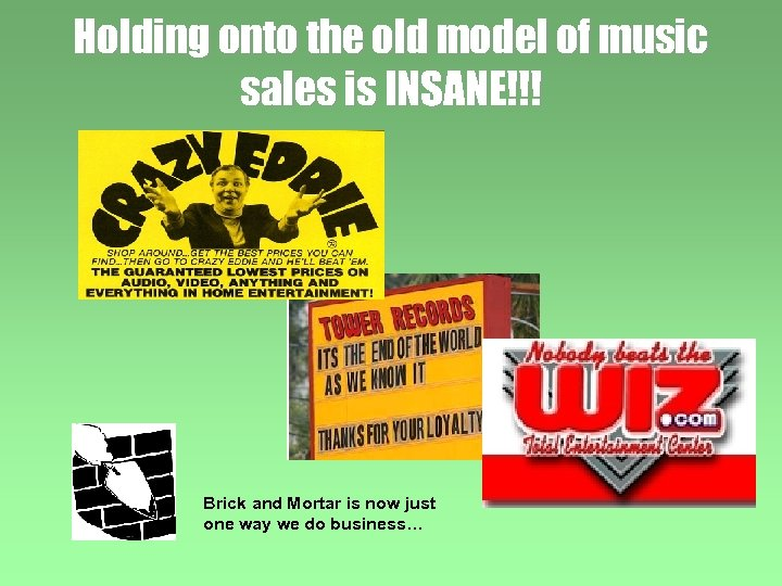 Holding onto the old model of music sales is INSANE!!! Brick and Mortar is