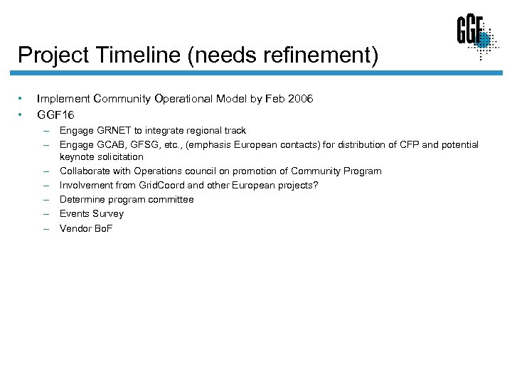 Project Timeline (needs refinement) • • Implement Community Operational Model by Feb 2006 GGF