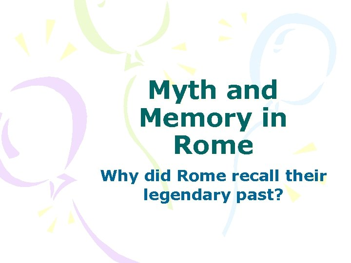 Myth and Memory in Rome Why did Rome recall their legendary past?