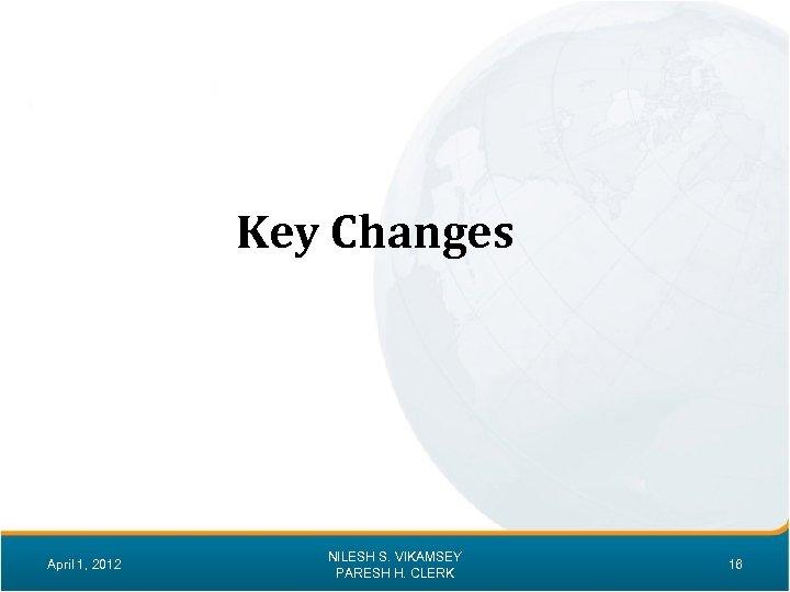 Key Changes April 1, 2012 NILESH S. VIKAMSEY PARESH H. CLERK 16
