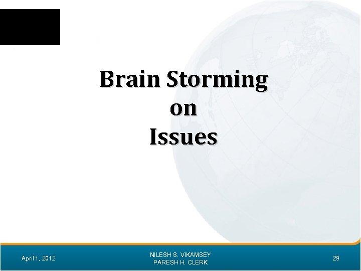 Brain Storming on Issues April 1, 2012 NILESH S. VIKAMSEY PARESH H. CLERK 29