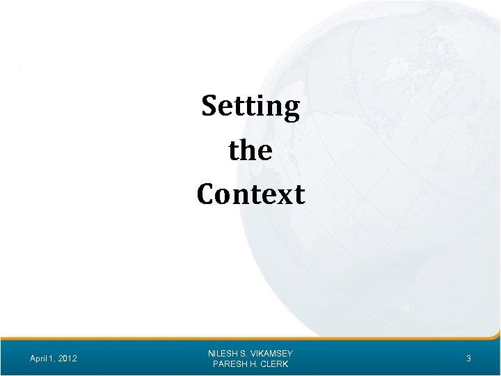 Setting the Context April 1, 2012 NILESH S. VIKAMSEY PARESH H. CLERK 3