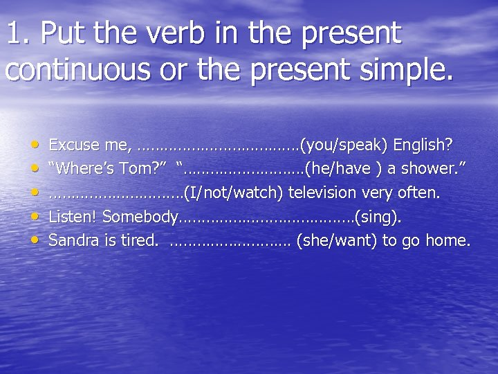 1. Put the verb in the present continuous or the present simple. • •
