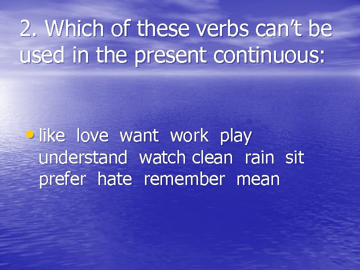 2. Which of these verbs can't be used in the present continuous: • like