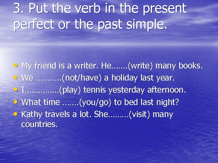 3. Put the verb in the present perfect or the past simple. • My