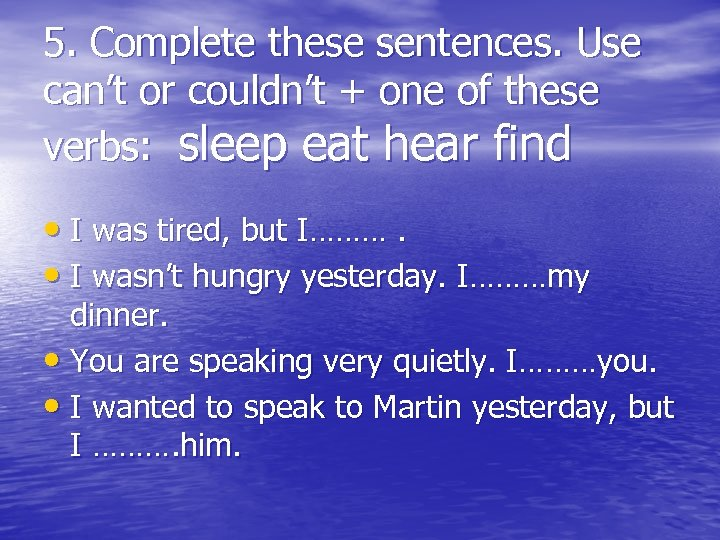 5. Complete these sentences. Use can't or couldn't + one of these verbs: sleep
