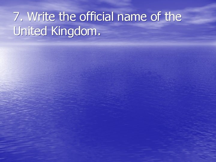 7. Write the official name of the United Kingdom.