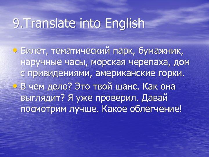9. Translate into English • Билет, тематический парк, бумажник, наручные часы, морская черепаха, дом