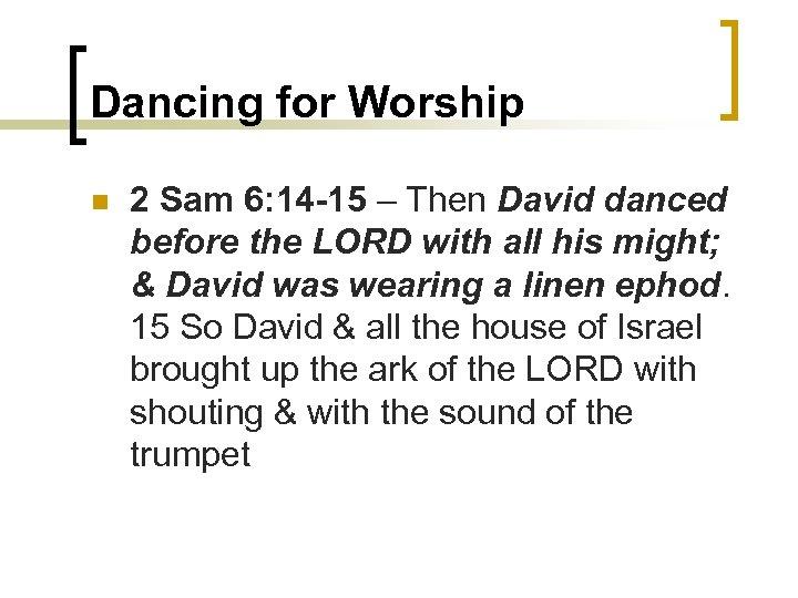 Dancing for Worship n 2 Sam 6: 14 -15 – Then David danced before