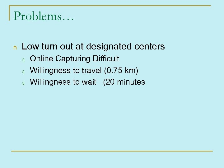 Problems… n Low turn out at designated centers q q q Online Capturing Difficult
