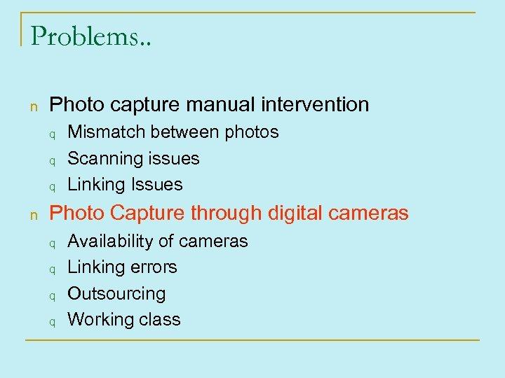 Problems. . n Photo capture manual intervention q q q n Mismatch between photos