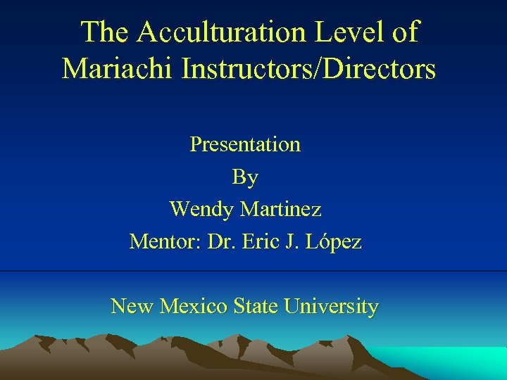 The Acculturation Level of Mariachi Instructors/Directors Presentation By Wendy Martinez Mentor: Dr. Eric J.