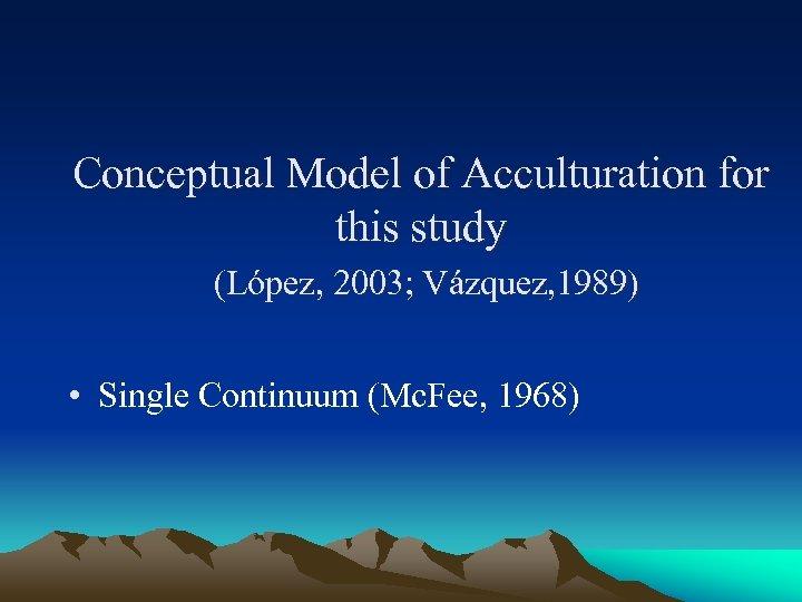 Conceptual Model of Acculturation for this study (López, 2003; Vázquez, 1989) • Single Continuum