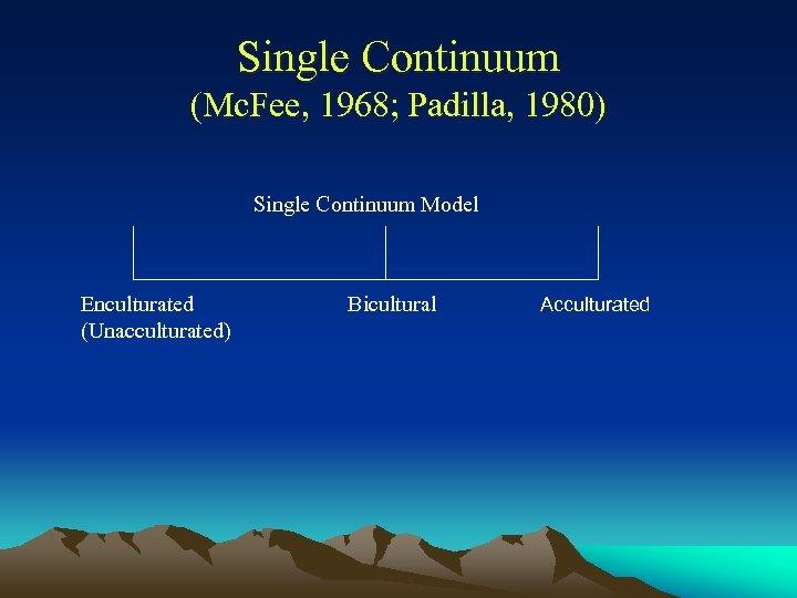 Single Continuum (Mc. Fee, 1968; Padilla, 1980) Single Continuum Model Enculturated (Unacculturated) Bicultural Acculturated