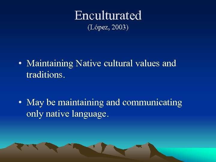Enculturated (López, 2003) • Maintaining Native cultural values and traditions. • May be maintaining