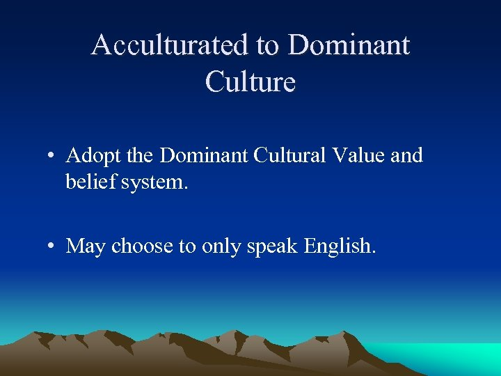 Acculturated to Dominant Culture • Adopt the Dominant Cultural Value and belief system. •