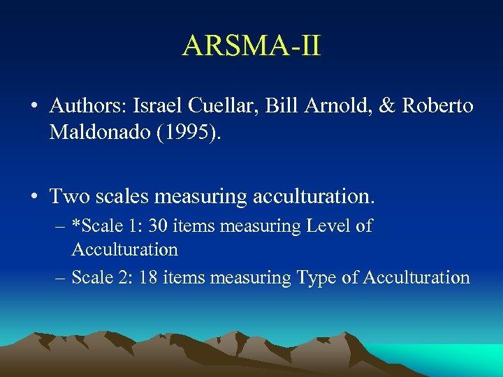 ARSMA-II • Authors: Israel Cuellar, Bill Arnold, & Roberto Maldonado (1995). • Two scales
