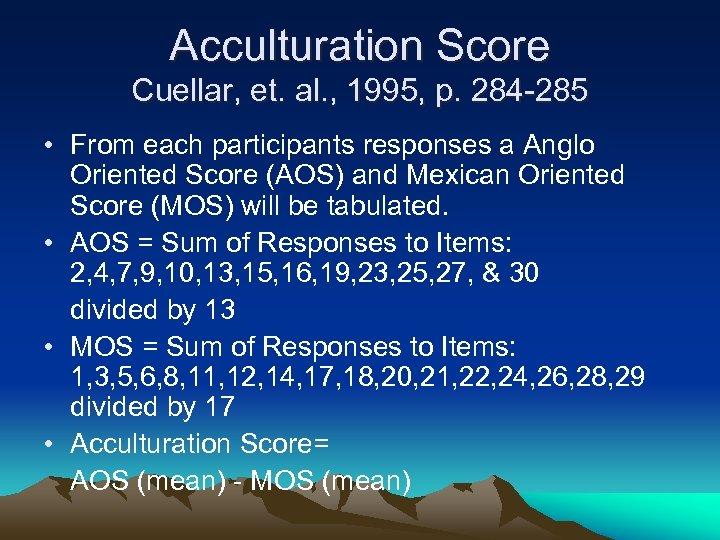 Acculturation Score Cuellar, et. al. , 1995, p. 284 -285 • From each participants