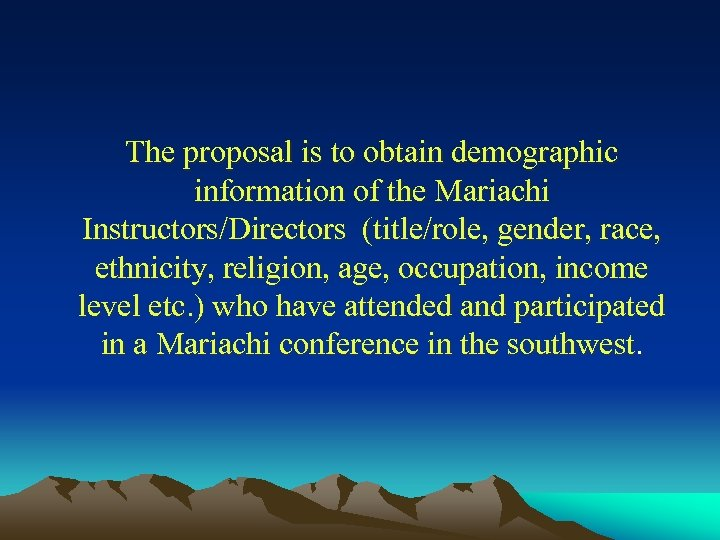The proposal is to obtain demographic information of the Mariachi Instructors/Directors (title/role, gender, race,