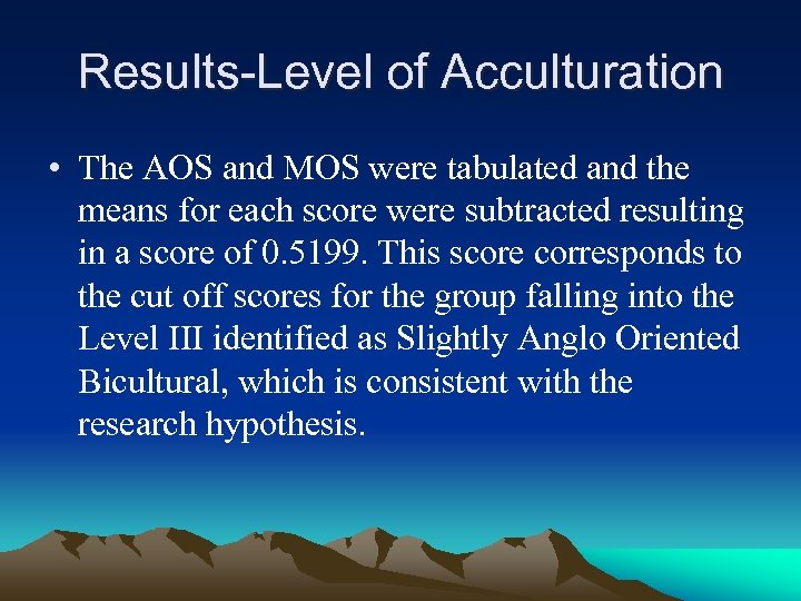 Results-Level of Acculturation • The AOS and MOS were tabulated and the means for