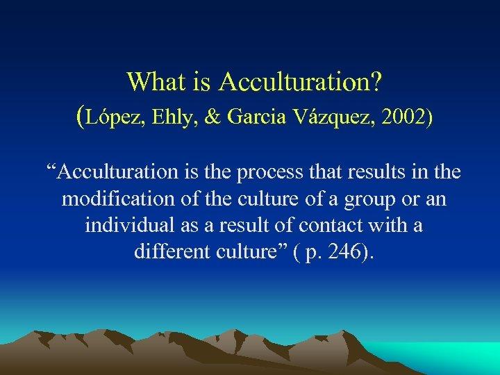 "What is Acculturation? (López, Ehly, & Garcia Vázquez, 2002) ""Acculturation is the process that"