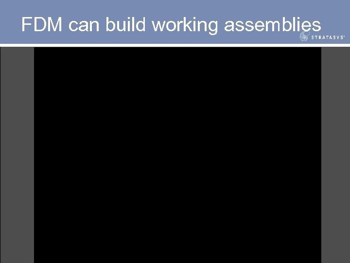 FDM can build working assemblies