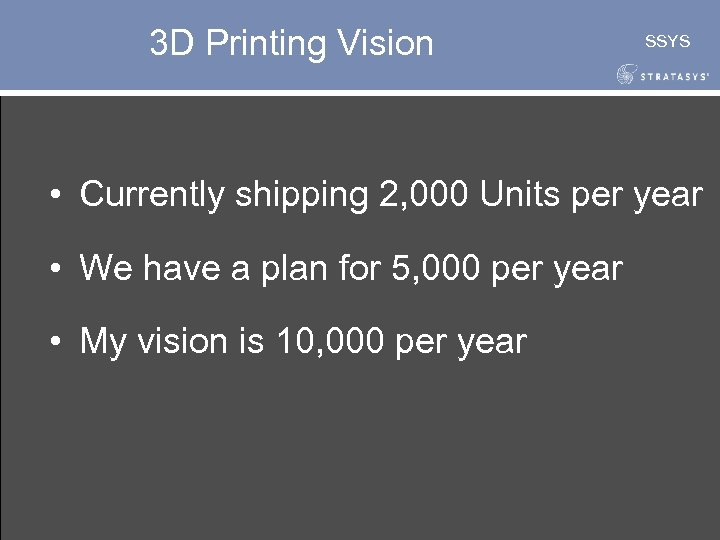 3 D Printing Vision SSYS • Currently shipping 2, 000 Units per year •