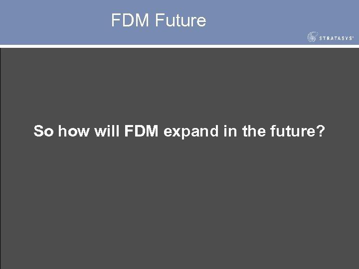 FDM Future So how will FDM expand in the future?