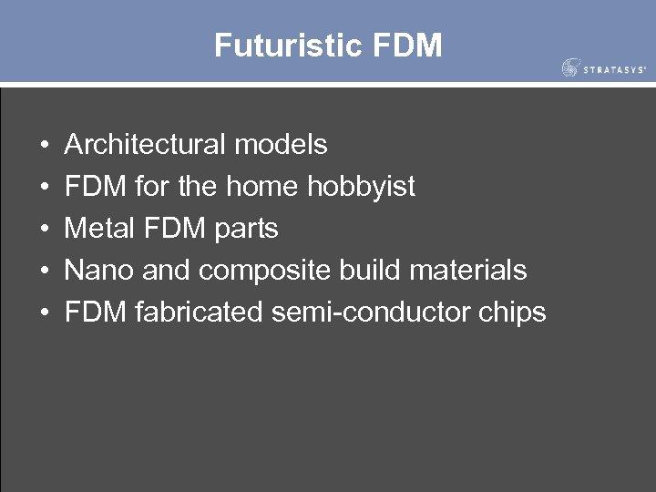 Futuristic FDM • • • Architectural models FDM for the home hobbyist Metal FDM