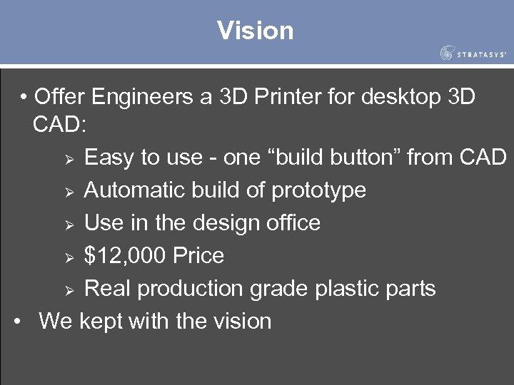 Vision • Offer Engineers a 3 D Printer for desktop 3 D CAD: Ø