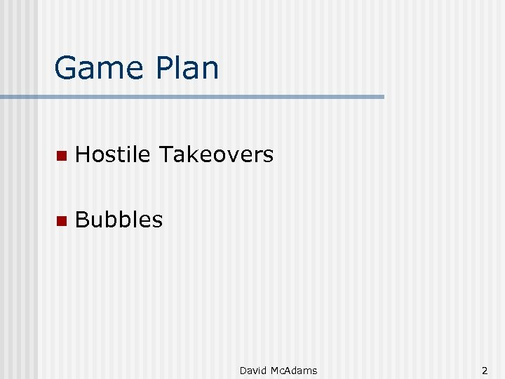 Game Plan n Hostile Takeovers n Bubbles David Mc. Adams 2