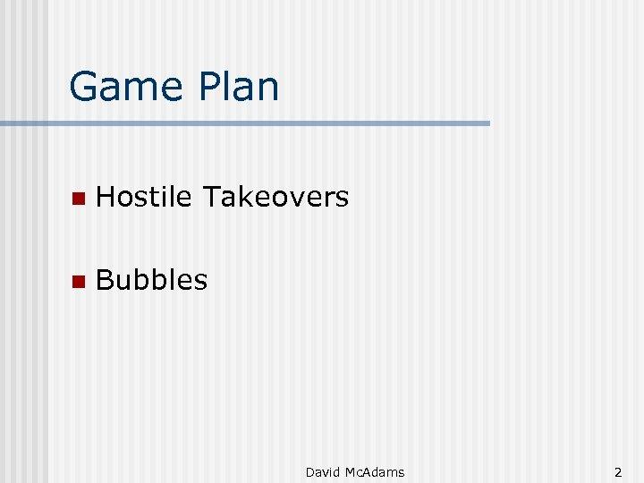 Game Plan n Hostile Takeovers n Bubbles David Mc. Adams 2