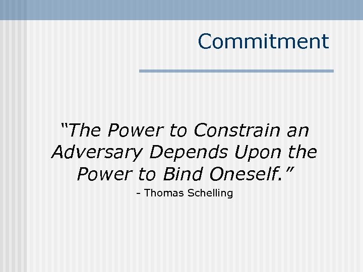 """Commitment """"The Power to Constrain an Adversary Depends Upon the Power to Bind Oneself."""