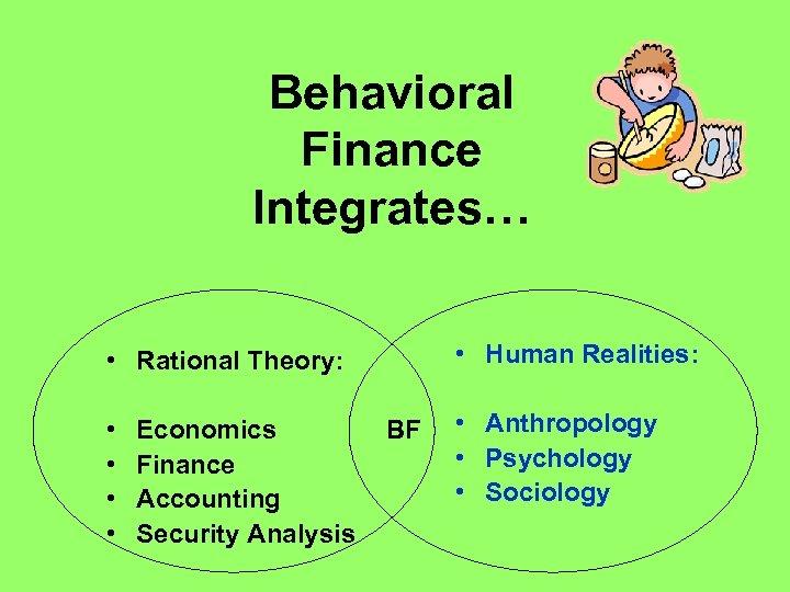 Behavioral Finance Integrates… • Human Realities: • Rational Theory: • • Economics Finance Accounting