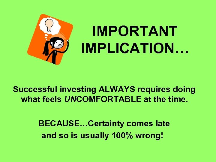IMPORTANT IMPLICATION… Successful investing ALWAYS requires doing what feels UNCOMFORTABLE at the time. BECAUSE…Certainty
